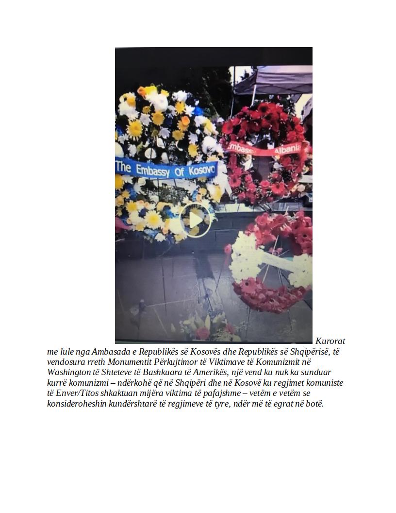 Kurorat me lule nga Ambasada e Republikës së Kosovës dhe Republikës së Shqipërisë, të vendosura rreth Monumentit Përkujtimor të Viktimave të Komunizmit në Washington të Shteteve të Bashkuara të Amerikës, një vend ku nuk ka sunduar kurrë komunizmi – ndërkohë që në Shqipëri dhe në Kosovë ku regjimet komuniste të Enver/Titos shkaktuan mijëra viktima të pafajshme – vetëm e vetëm se konsideroheshin kundërshtarë të regjimeve të tyre, ndër më të egrat në botë.